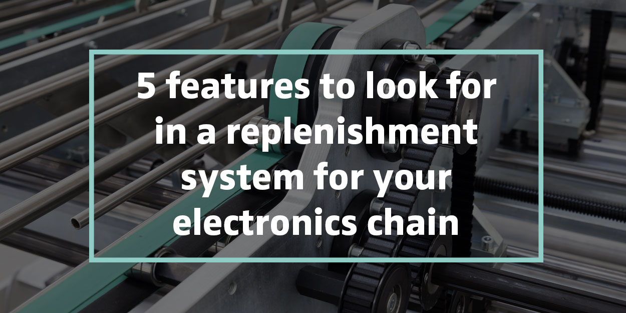5 features to look for in a replenishment system for your electronics chain